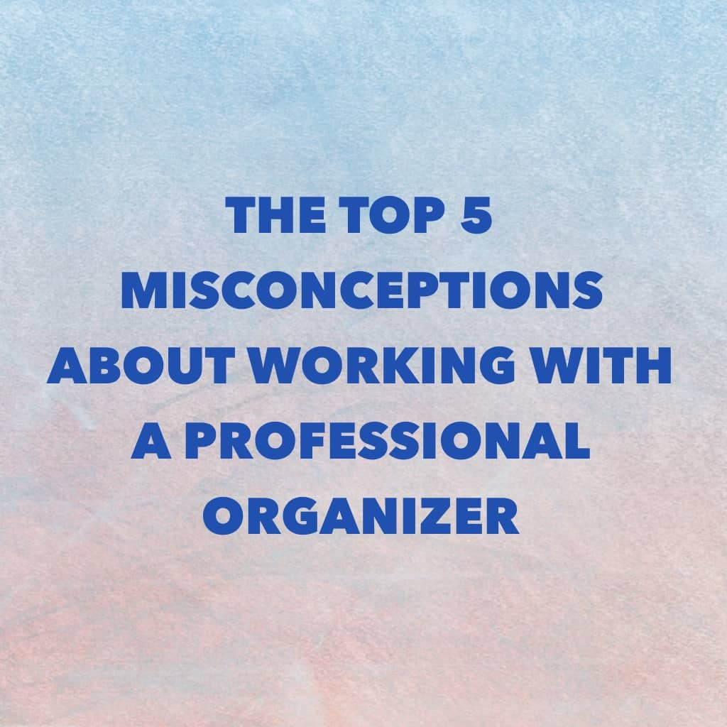The Top 5 Misconceptions About Working with a Professional Organizer- Title