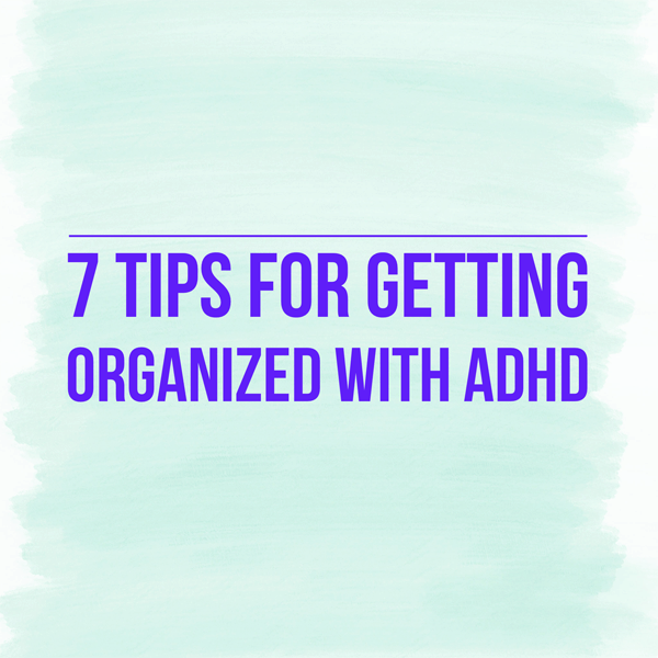 7 Tips for Getting Organized with ADHD