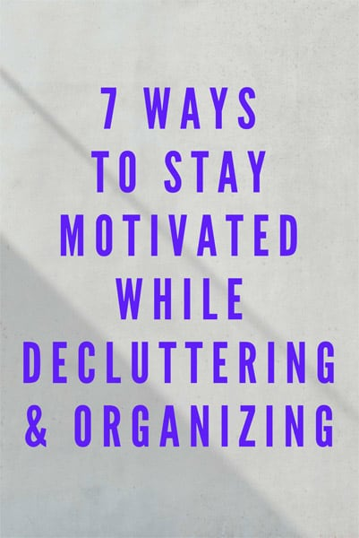 7 Ways to Stay Movitated While Decluttering and Organizing