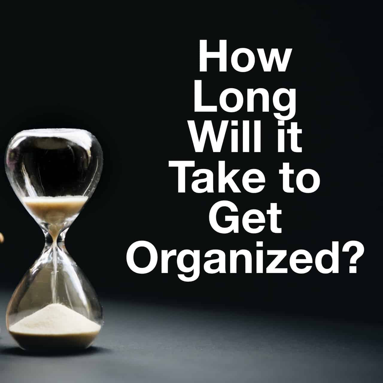 How long will it take to get organized? title