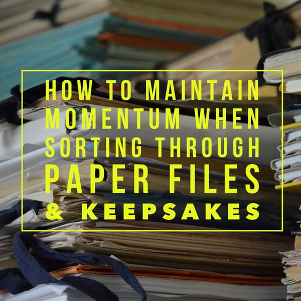How to maintain momentum when sorting through paper files and keepsakes