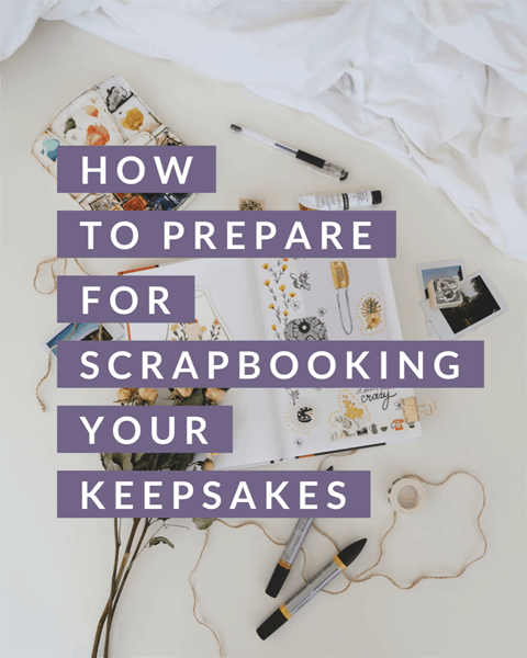 How to Prepare for Scrapbooking Your Keepsakes
